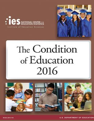 The Condition of Education 2016 - Education, U S Department of, and Statistics, National Center for Educatio
