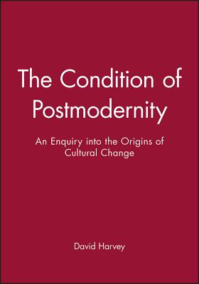 The Condition of Postmodernity: An Enquiry Into the Origins of Cultural Change - Harvey, David
