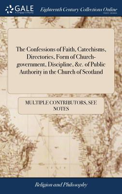 The Confessions of Faith, Catechisms, Directories, Form of Church-Government, Discipline, &c. of Public Authority in the Church of Scotland - Multiple Contributors