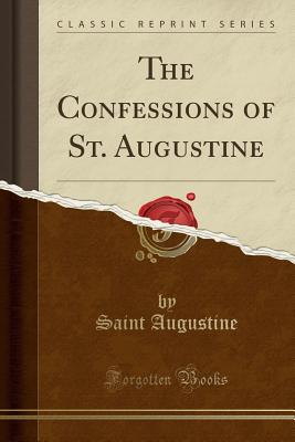 The Confessions of St. Augustine (Classic Reprint) - Augustine, Saint