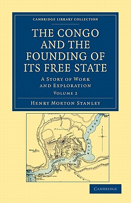 The Congo and the Founding of Its Free State: A Story of Work and Exploration - Stanley, Henry Morton
