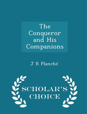 The Conqueror and His Companions - Scholar's Choice Edition - Planche, J R