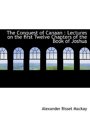 The Conquest of Canaan: Lectures on the First Twelve Chapters of the Book of Joshua - MacKay, Alexander Bisset