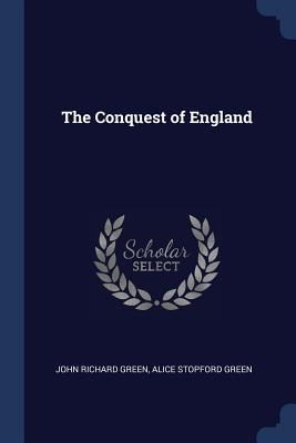 The Conquest of England - Green, John Richard, and Green, Alice Stopford