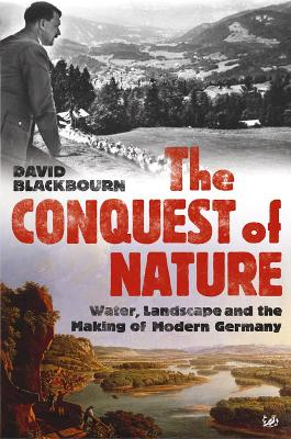 The Conquest Of Nature: Water, Landscape, and the Making of Modern Germany - Blackbourn, David