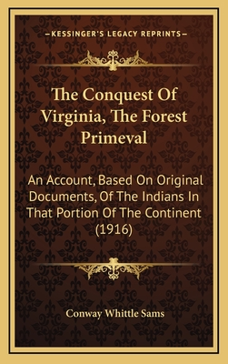 The Conquest of Virginia, the Forest Primeval: An Account, Based on Original Documents, of the Indians in That Portion of the Continent (1916) - Sams, Conway Whittle