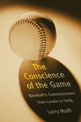 The Conscience of the Game: Baseball's Commissioners from Landis to Selig - Moffi, Larry