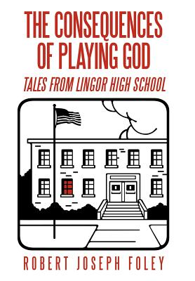 The Consequences of Playing God: Tales from Lingor High School - Foley, Robert Joseph