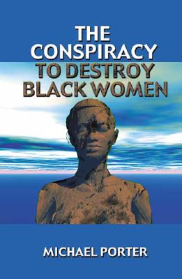 The Conspiracy to Destroy Black Women - Porter, Michael