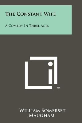 The Constant Wife: A Comedy in Three Acts - Maugham, W Somerset