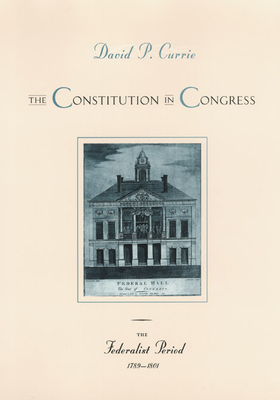 The Constitution in Congress: The Federalist Period, 1789-1801 - Currie, David P