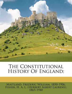 The Constitutional History of England; - Maitland, Frederic William 1850 (Creator), and Fisher, H A L (Creator)