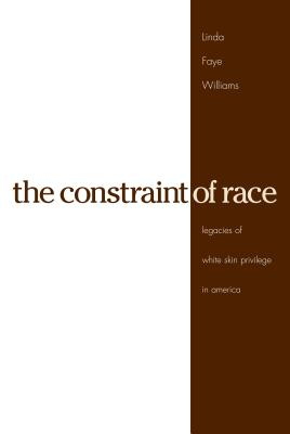 The Constraint of Race: Legacies of White Skin Privilege in America - Williams, Linda Faye, Professor