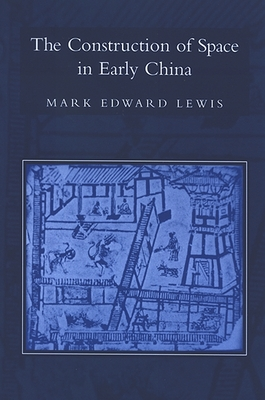 The Construction of Space in Early China - Lewis, Mark Edward