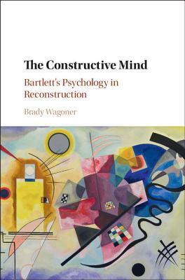 The Constructive Mind: Bartlett's Psychology in Reconstruction - Wagoner, Brady