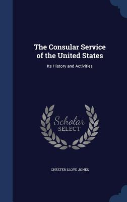 The Consular Service of the United States: Its History and Activities - Jones, Chester Lloyd