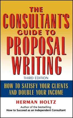 The Consultant's Guide to Proprosal Writing: How to Satisfy Your Clients and Double Your Income - Holtz, Herman