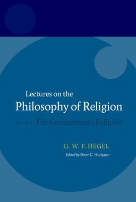 The Consummate Religion - Hegel, Georg Wilhelm Friedrich, and Hodgson, Peter C (Editor), and Brown, R F (Translated by)