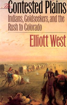The Contested Plains: Indians, Goldseekers, & the Rush to Colorado - West, Elliott
