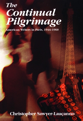 The Continual Pilgrimage: American Writers in Paris, 1944-1960 - Sawyer-Laucanno, Christopher