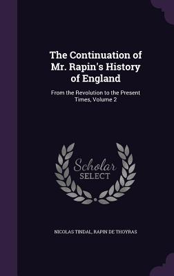 The Continuation of Mr. Rapin's History of England: From the Revolution to the Present Times, Volume 2 - Tindal, Nicolas, and De Thoyras, Rapin