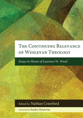 The Continuing Relevance of Wesleyan Theology: Essays in Honor of Laurence W. Wood - Crawford, Nathan (Editor)
