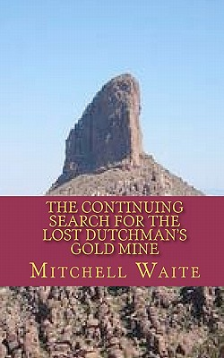 The Continuing Search for the Lost Dutchman's Gold Mine - Waite, Mitchell