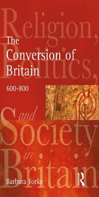 The Conversion of Britain: Religion, Politics and Society in Britain C.600-800 - Yorke, Barbara, and Yates, Nigel