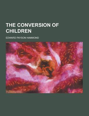 The Conversion of Children - Hammond, Edward Payson