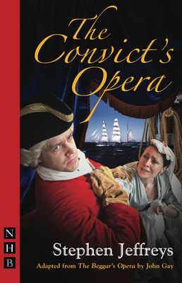 The Convict's Opera - Gay, John, and Jeffreys, Stephen (Adapted by)