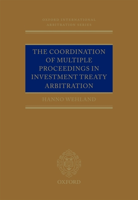 The Coordination of Multiple Proceedings in Investment Treaty Arbitration - Wehland, Hanno