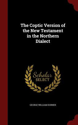 The Coptic Version of the New Testament in the Northern Dialect - Horner, George William