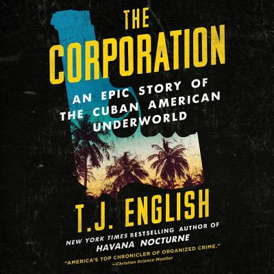 The Corporation: An Epic Story of the Cuban American Underworld - English, T J, and Pabon, Tim Andres (Read by)