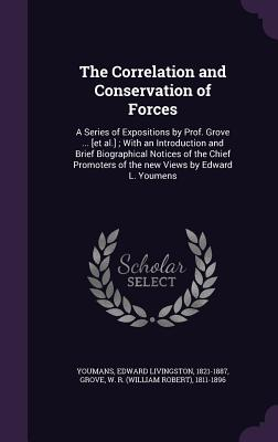 The Correlation and Conservation of Forces: A Series of Expositions by Prof. Grove ... [Et Al.]; With an Introduction and Brief Biographical Notices of the Chief Promoters of the New Views by Edward L. Youmens - Youmans, Edward Livingston, and Grove, W R 1811-1896
