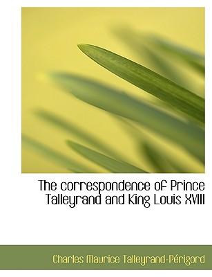The Correspondence of Prince Talleyrand and King Louis XVIII - Talleyrand-Prigord, Charles Maurice