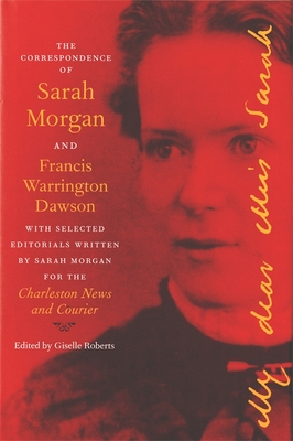 The Correspondence of Sarah Morgan and Francis Warrington Dawson, with Selected Editorials Written by Sarah Morgan for the Charleston News and Courier - Roberts, Giselle