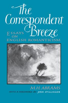 The Correspondent Breeze: Essays on English Romanticism - Abrams, Meyer Howard