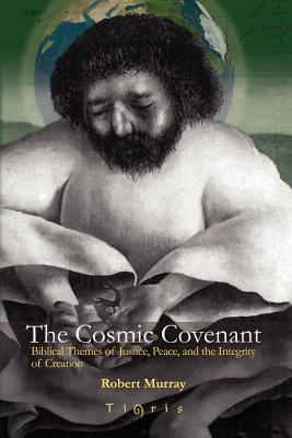 The Cosmic Covenant: Biblical Themes of Justice, Peace and the Integrity of Creation - Murray, Robert