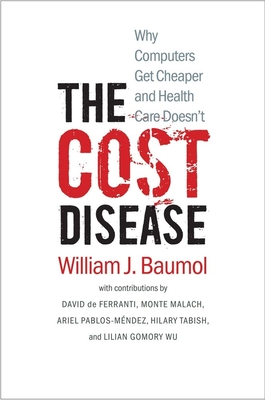 The Cost Disease: Why Computers Get Cheaper and Health Care Doesn't - Baumol, William J, and de Ferranti, David (Contributions by), and Malach, Monte (Contributions by)