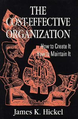 The Cost-Effective Organization: How to Create It, How to Maintain It - Hickel, James K