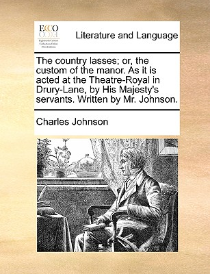 The Country Lasses; Or, the Custom of the Manor. as It Is Acted at the Theatre-Royal in Drury-Lane, by His Majesty's Servants. Written by Mr. Johnson. - Johnson, Charles