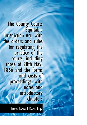The County Courts Equitable Jurisdiction ACT, with the Orders and Rules for Regulating the Practice - Davis, James Edward