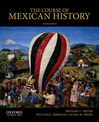 The Course of Mexican History - Meyer, Michael C, and Sherman, William L, APR, and Deeds, Susan M, Professor