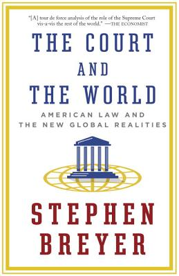 The Court and the World: American Law and the New Global Realities - Breyer, Stephen
