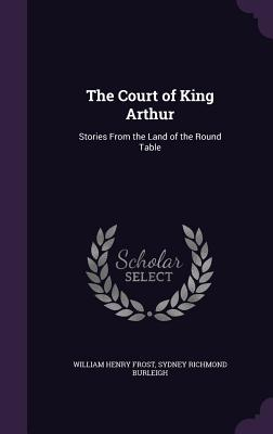The Court of King Arthur: Stories from the Land of the Round Table - Frost, William Henry, and Burleigh, Sydney Richmond