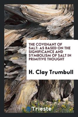 The Covenant of Salt: As Based on the Significance and Symbolism of Salt in Primitive Thought - Trumbull, H Clay