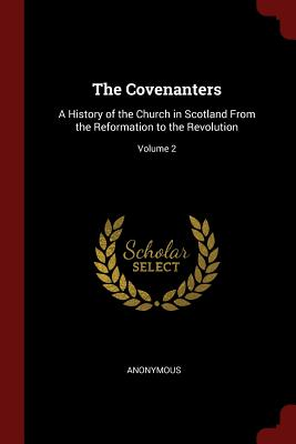 The Covenanters: A History of the Church in Scotland from the Reformation to the Revolution; Volume 2 - Anonymous