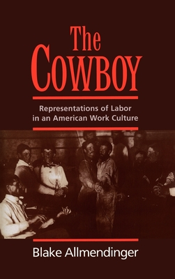 The Cowboy: Representations of Labor in an American Work Culture - Allmendinger, Blake