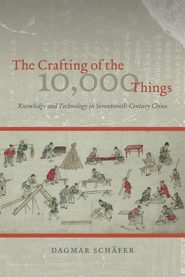 The Crafting of the 10,000 Things: Knowledge and Technology in Seventeenth-Century China - Schafer, Dagmar