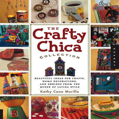 The Crafty Chica Collection: Beautiful Ideas for Crafts, Home Decorations and Shrines from the Queen of Latina Style - Cano Murillo, Kathy